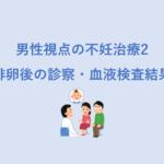 男性視点の不妊治療記2 - 排卵後の診察、血液検査結果